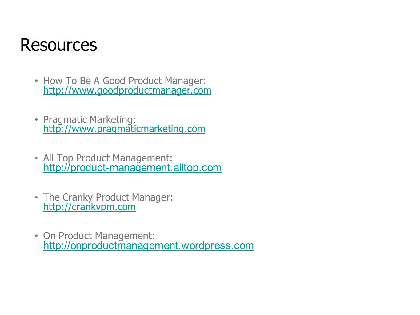 Resources How To Be A Good Product Manager: http://www.goodproductmanager.com http://www.goodproductmanager.com Pragmatic Marketing: http://www.pragmaticmarketing.com http://www.pragmaticmarketing.com All Top Product Management: http://product-management.alltop.com http://product-management.alltop.com The Cranky Product Manager: http://crankypm.com http://crankypm.com On Product Management: http://onproductmanagement.wordpress.com http://onproductmanagement.wordpress.com