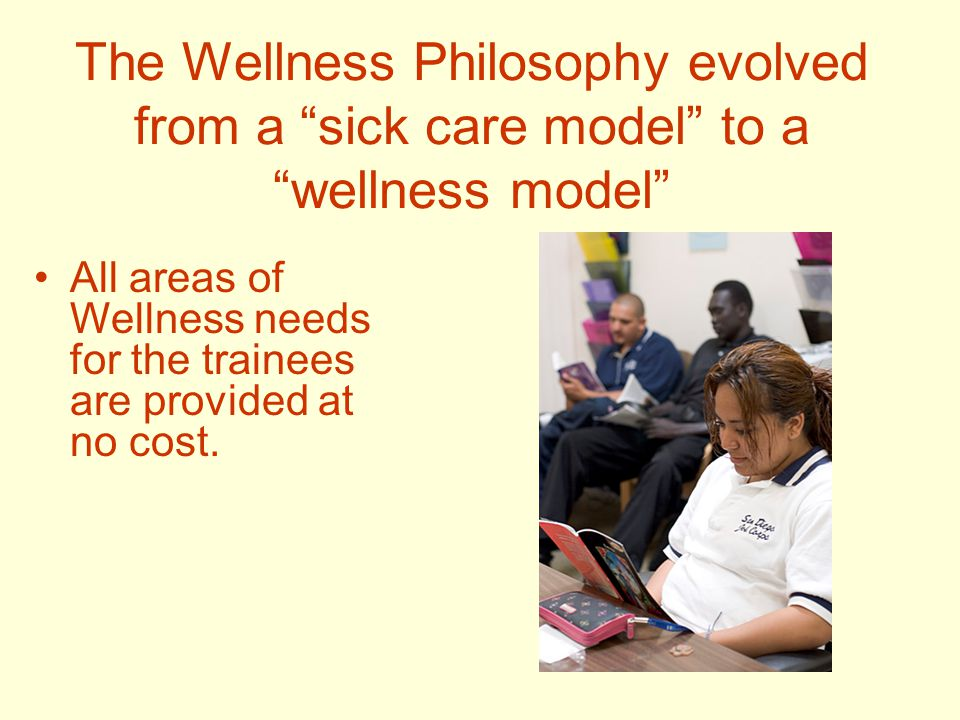 The Wellness Philosophy evolved from a sick care model to a wellness model All areas of Wellness needs for the trainees are provided at no cost.