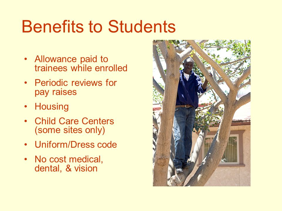 Benefits to Students Allowance paid to trainees while enrolled Periodic reviews for pay raises Housing Child Care Centers (some sites only) Uniform/Dress code No cost medical, dental, & vision