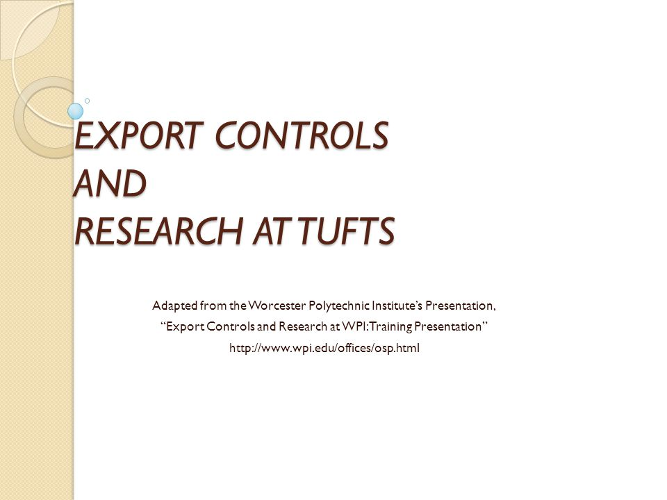 EXPORT CONTROLS AND RESEARCH AT TUFTS Adapted from the Worcester Polytechnic Institute's Presentation, Export Controls and Research at WPI: Training Presentation