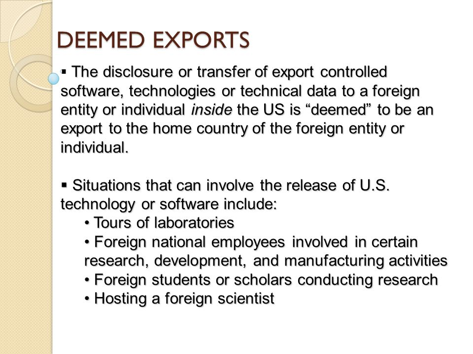 DEEMED EXPORTS The disclosure or transfer of export controlled software, technologies or technical data to a foreign entity or individual inside the US is deemed to be an export to the home country of the foreign entity or individual.