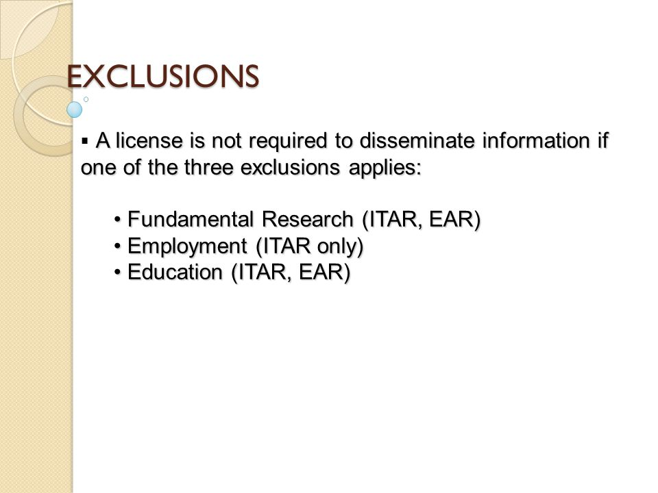 EXCLUSIONS A license is not required to disseminate information if one of the three exclusions applies:  A license is not required to disseminate information if one of the three exclusions applies: Fundamental Research (ITAR, EAR) Fundamental Research (ITAR, EAR) Employment (ITAR only) Employment (ITAR only) Education (ITAR, EAR) Education (ITAR, EAR)