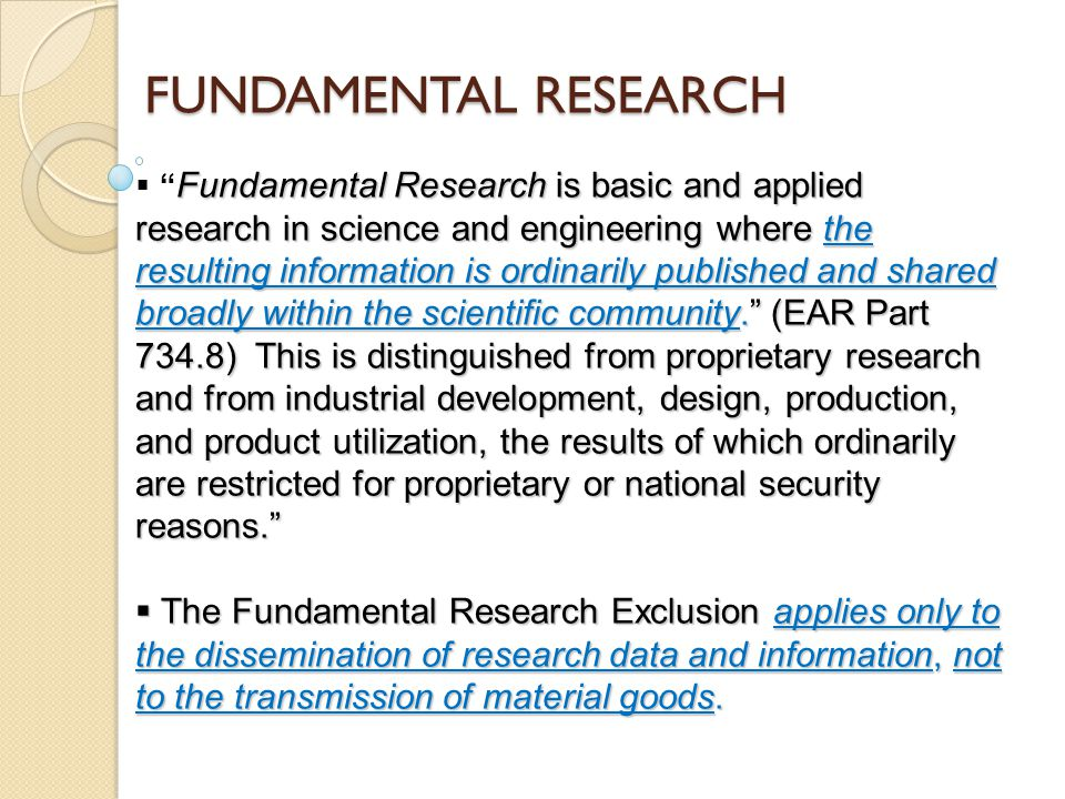 FUNDAMENTAL RESEARCH Fundamental Research is basic and applied research in science and engineering where the resulting information is ordinarily published and shared broadly within the scientific community. (EAR Part 734.8) This is distinguished from proprietary research and from industrial development, design, production, and product utilization, the results of which ordinarily are restricted for proprietary or national security reasons.  Fundamental Research is basic and applied research in science and engineering where the resulting information is ordinarily published and shared broadly within the scientific community. (EAR Part 734.8) This is distinguished from proprietary research and from industrial development, design, production, and product utilization, the results of which ordinarily are restricted for proprietary or national security reasons.  The Fundamental Research Exclusion applies only to the dissemination of research data and information, not to the transmission of material goods.