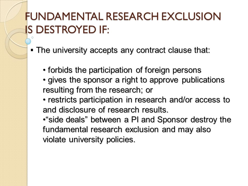 FUNDAMENTAL RESEARCH EXCLUSION IS DESTROYED IF: The university accepts any contract clause that:  The university accepts any contract clause that: forbids the participation of foreign persons forbids the participation of foreign persons gives the sponsor a right to approve publications resulting from the research; or gives the sponsor a right to approve publications resulting from the research; or restricts participation in research and/or access to and disclosure of research results.