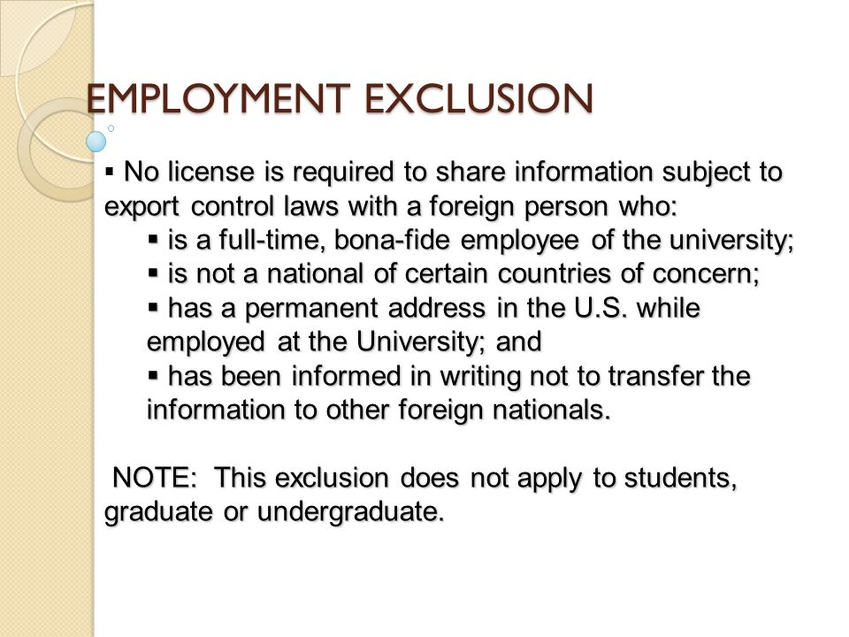 EMPLOYMENT EXCLUSION No license is required to share information subject to export control laws with a foreign person who:  No license is required to share information subject to export control laws with a foreign person who:  is a full-time, bona-fide employee of the university;  is not a national of certain countries of concern;  has a permanent address in the U.S.