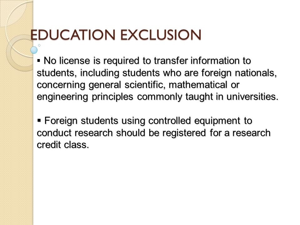 EDUCATION EXCLUSION No license is required to transfer information to students, including students who are foreign nationals, concerning general scientific, mathematical or engineering principles commonly taught in universities.