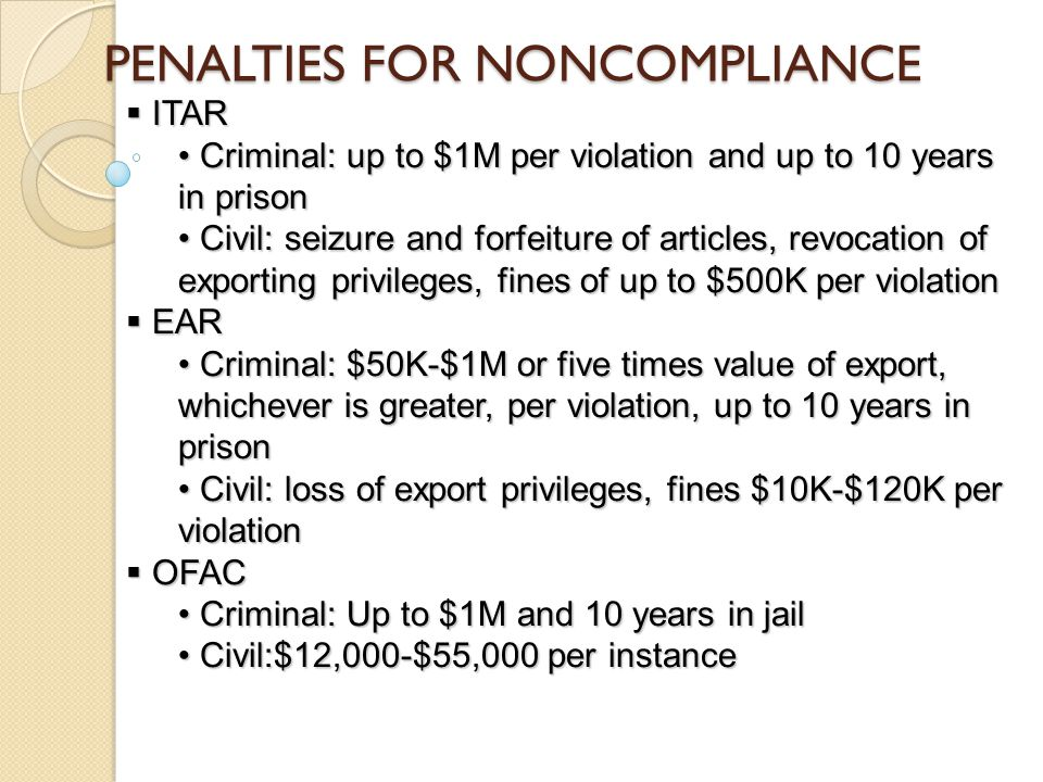 PENALTIES FOR NONCOMPLIANCE  ITAR Criminal: up to $1M per violation and up to 10 years in prison Criminal: up to $1M per violation and up to 10 years in prison Civil: seizure and forfeiture of articles, revocation of exporting privileges, fines of up to $500K per violation Civil: seizure and forfeiture of articles, revocation of exporting privileges, fines of up to $500K per violation  EAR Criminal: $50K-$1M or five times value of export, whichever is greater, per violation, up to 10 years in prison Criminal: $50K-$1M or five times value of export, whichever is greater, per violation, up to 10 years in prison Civil: loss of export privileges, fines $10K-$120K per violation Civil: loss of export privileges, fines $10K-$120K per violation  OFAC Criminal: Up to $1M and 10 years in jail Criminal: Up to $1M and 10 years in jail Civil:$12,000-$55,000 per instance Civil:$12,000-$55,000 per instance