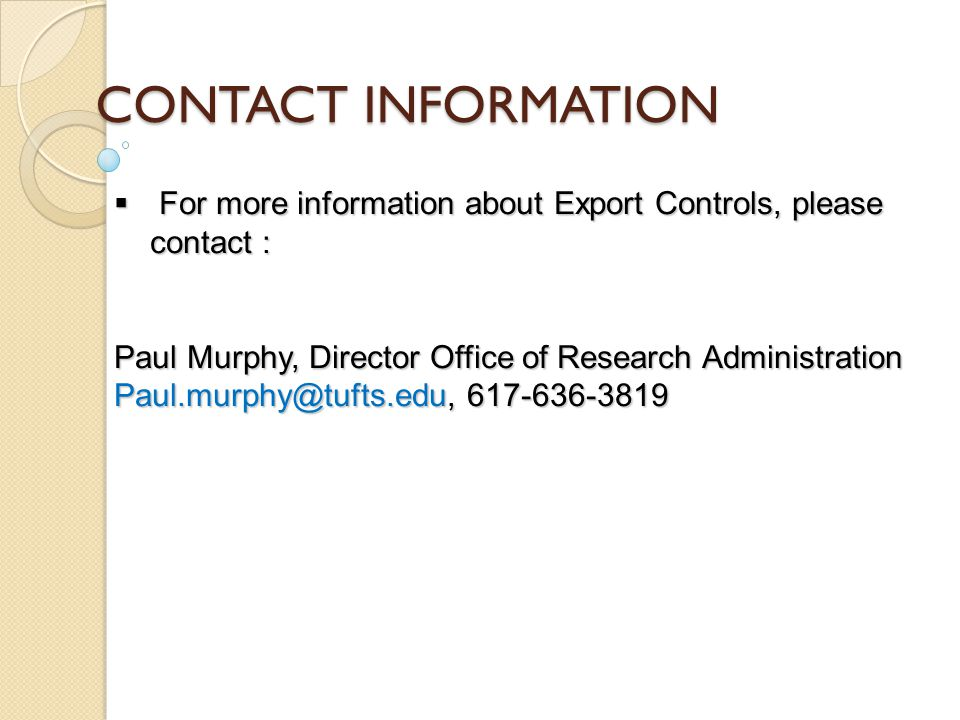 CONTACT INFORMATION  For more information about Export Controls, please contact : Paul Murphy, Director Office of Research Administration Paul.murphy@tufts.edu, 617-636-3819