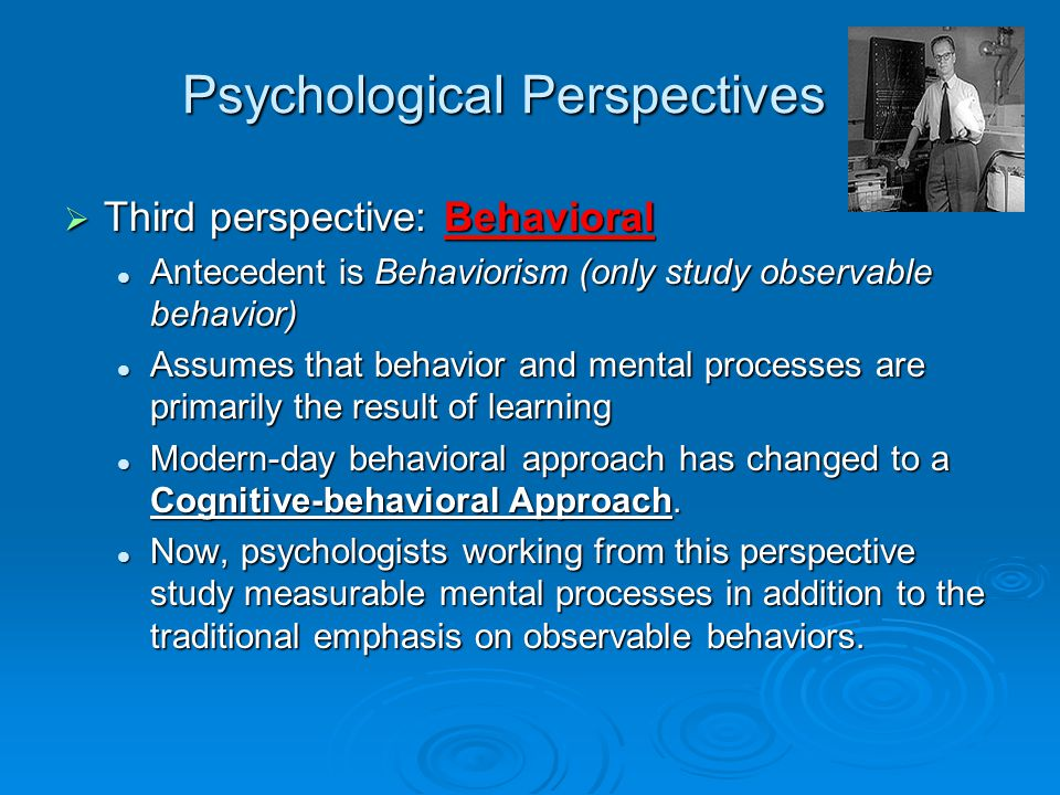 Psychological Perspectives  Third perspective: Behavioral Antecedent is Behaviorism (only study observable behavior) Antecedent is Behaviorism (only