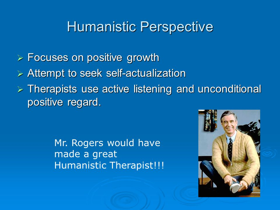 Humanistic Perspective  Focuses on positive growth  Attempt to seek self-actualization  Therapists use active listening and unconditional positive