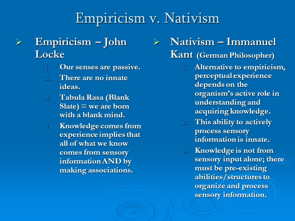 Empiricism v. Nativism  Empiricism – John Locke 1.Our senses are passive. 2.There are no innate ideas. 3.Tabula Rasa (Blank Slate) = we are born with