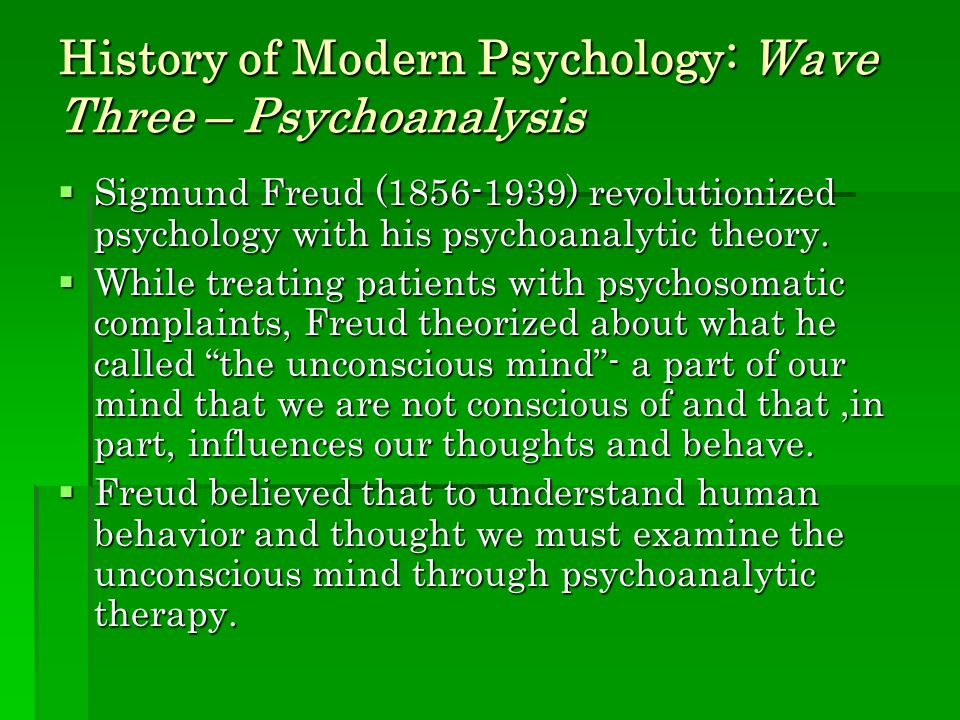 History of Modern Psychology: Wave Three – Psychoanalysis  Sigmund Freud (1856-1939) revolutionized psychology with his psychoanalytic theory.  Whil