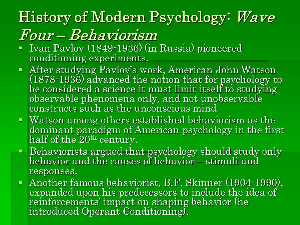 History of Modern Psychology: Wave Four – Behaviorism  Ivan Pavlov (1849-1936) (in Russia) pioneered conditioning experiments.  After studying Pavlo