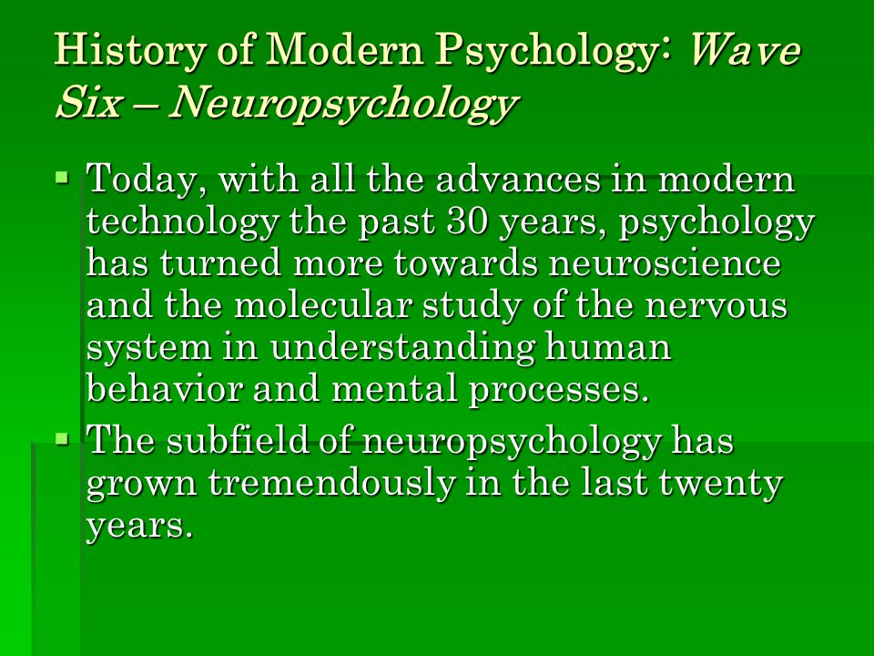History of Modern Psychology: Wave Six – Neuropsychology  Today, with all the advances in modern technology the past 30 years, psychology has turned