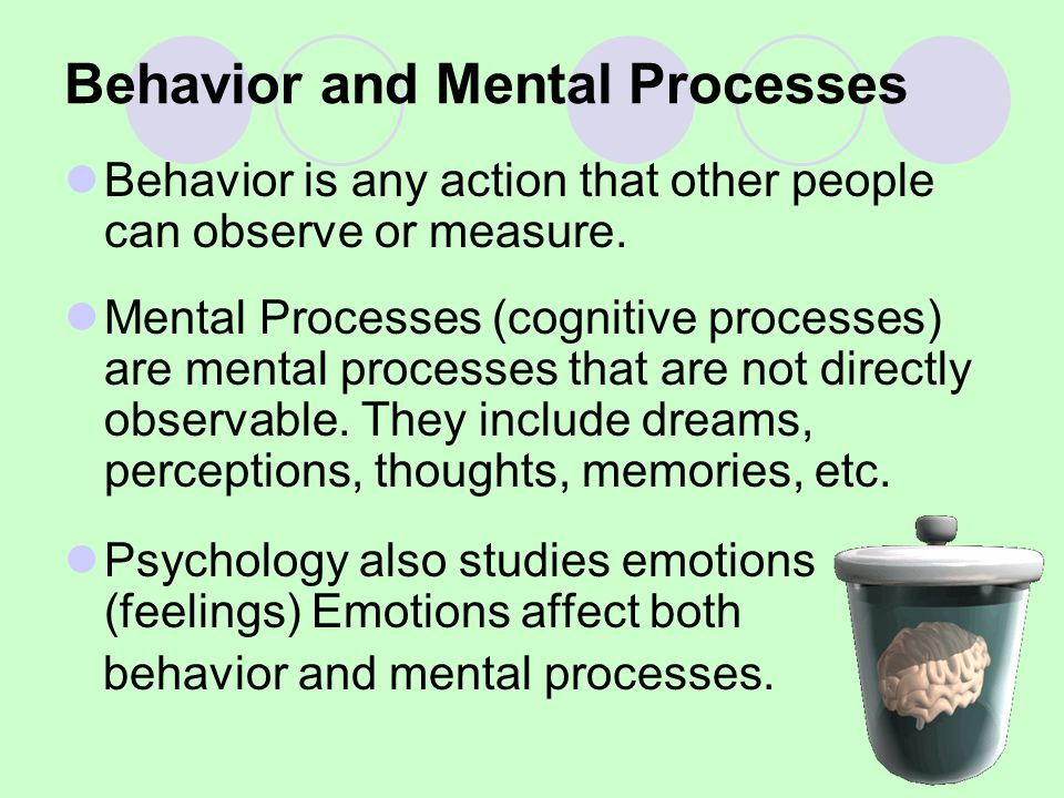 Behavior and Mental Processes Behavior is any action that other people can observe or measure. Mental Processes (cognitive processes) are mental proce