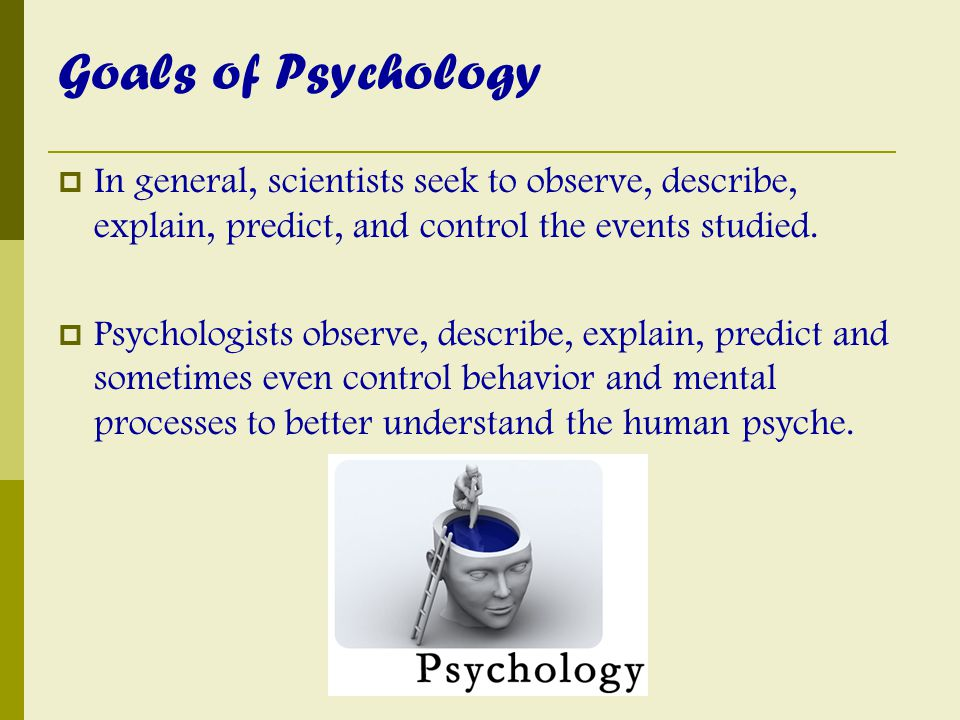 Goals of Psychology  In general, scientists seek to observe, describe, explain, predict, and control the events studied.  Psychologists observe, des