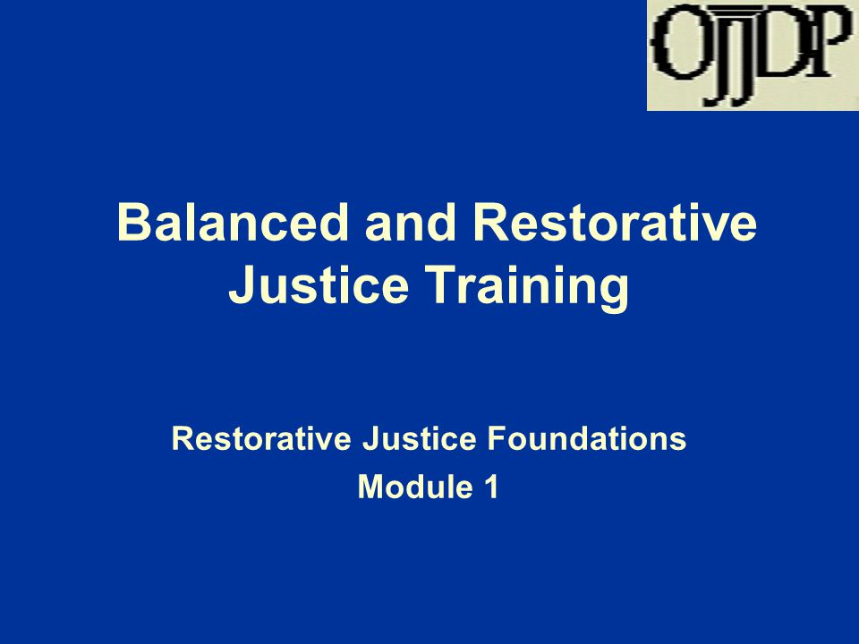 Balanced and Restorative Justice Training Restorative Justice Foundations Module 1