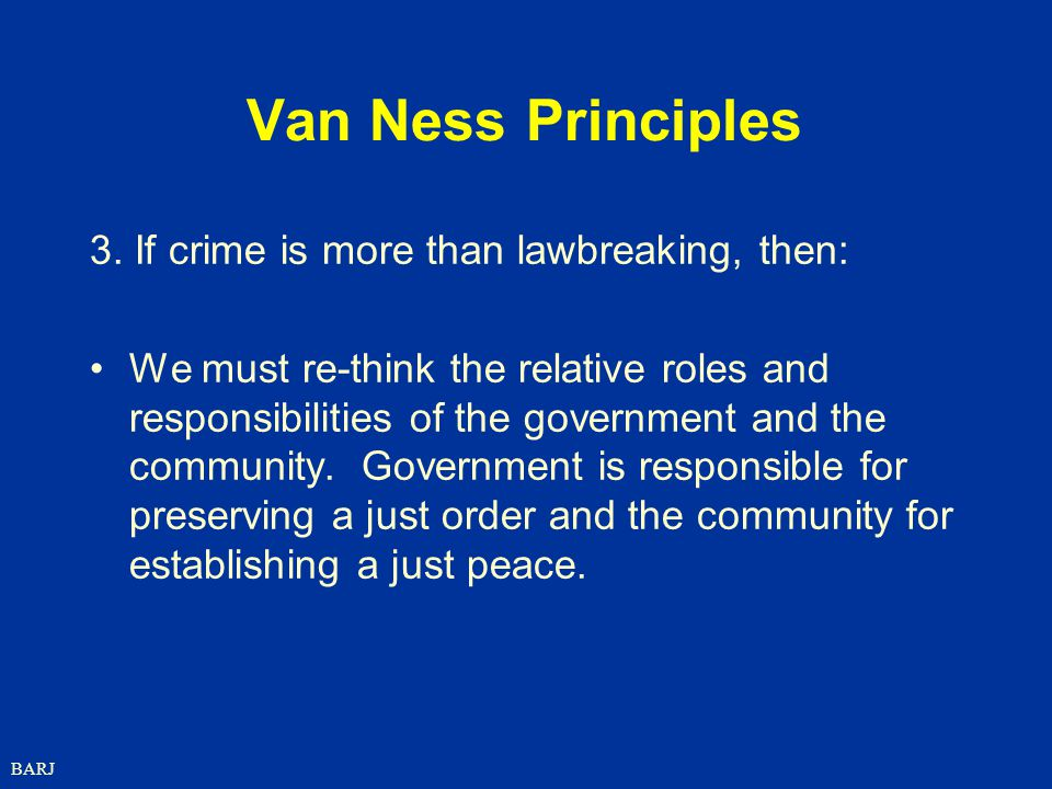 BARJ Van Ness Principles 3. If crime is more than lawbreaking, then: We must re-think the relative roles and responsibilities of the government and th
