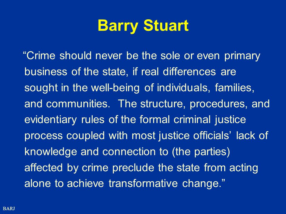 BARJ Barry Stuart Crime should never be the sole or even primary business of the state, if real differences are sought in the well-being of individuals, families, and communities.