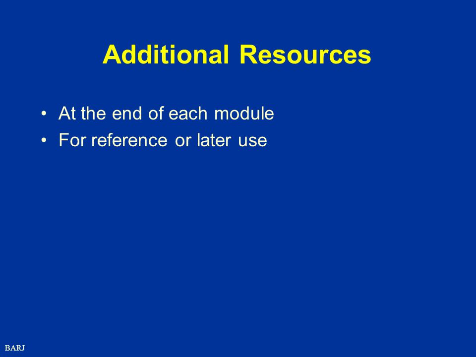 BARJ Additional Resources At the end of each module For reference or later use