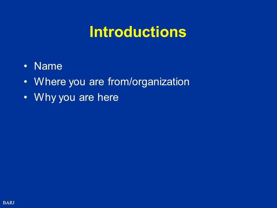 BARJ Introductions Name Where you are from/organization Why you are here