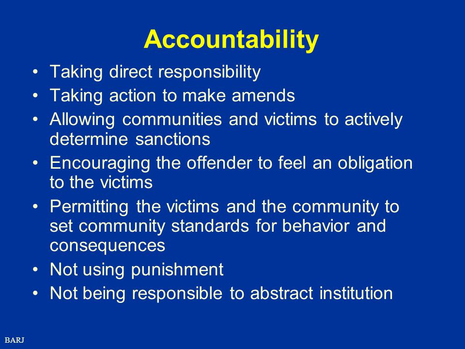 BARJ Accountability Taking direct responsibility Taking action to make amends Allowing communities and victims to actively determine sanctions Encouraging the offender to feel an obligation to the victims Permitting the victims and the community to set community standards for behavior and consequences Not using punishment Not being responsible to abstract institution