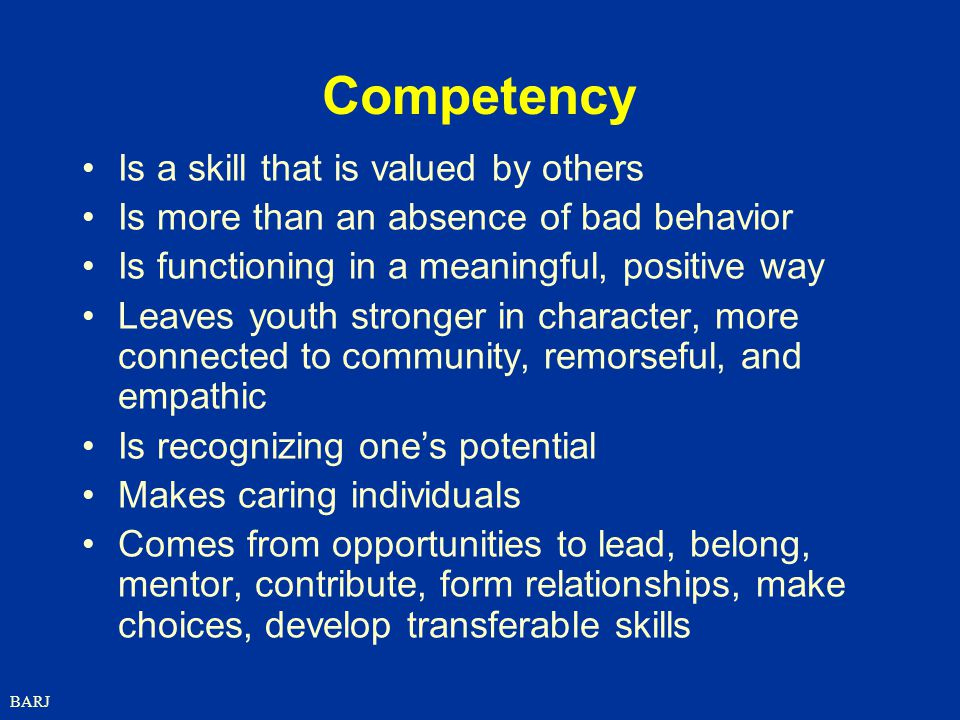 BARJ Competency Is a skill that is valued by others Is more than an absence of bad behavior Is functioning in a meaningful, positive way Leaves youth stronger in character, more connected to community, remorseful, and empathic Is recognizing one's potential Makes caring individuals Comes from opportunities to lead, belong, mentor, contribute, form relationships, make choices, develop transferable skills