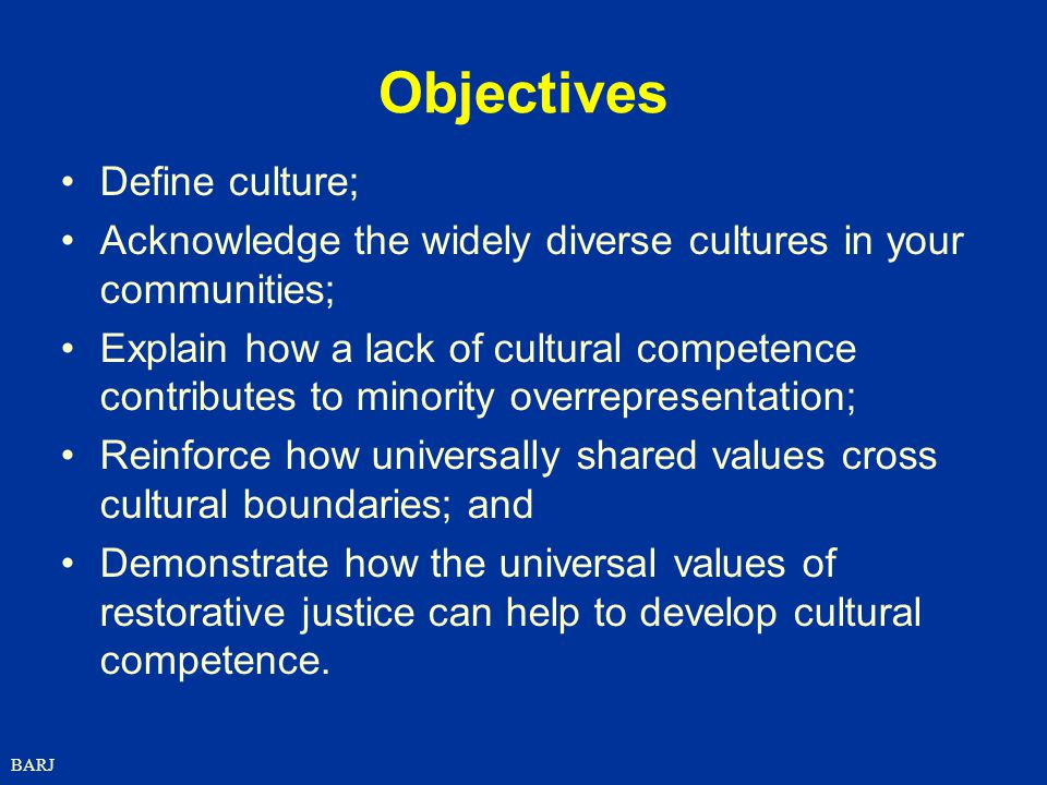 BARJ Objectives Define culture; Acknowledge the widely diverse cultures in your communities; Explain how a lack of cultural competence contributes to minority overrepresentation; Reinforce how universally shared values cross cultural boundaries; and Demonstrate how the universal values of restorative justice can help to develop cultural competence.