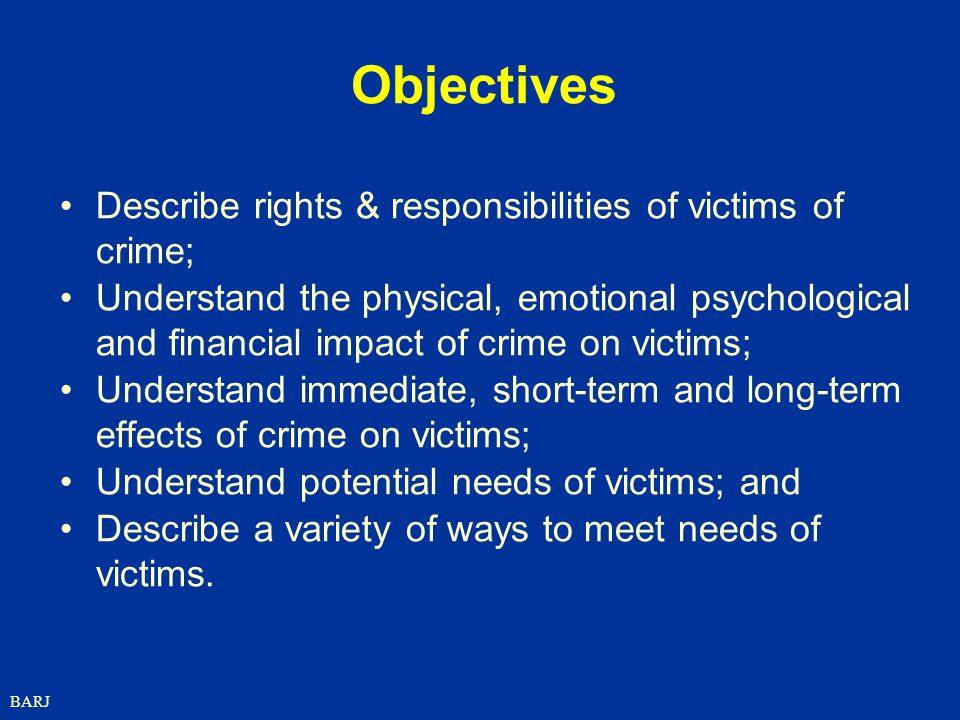 BARJ Objectives Describe rights & responsibilities of victims of crime; Understand the physical, emotional psychological and financial impact of crime on victims; Understand immediate, short-term and long-term effects of crime on victims; Understand potential needs of victims; and Describe a variety of ways to meet needs of victims.