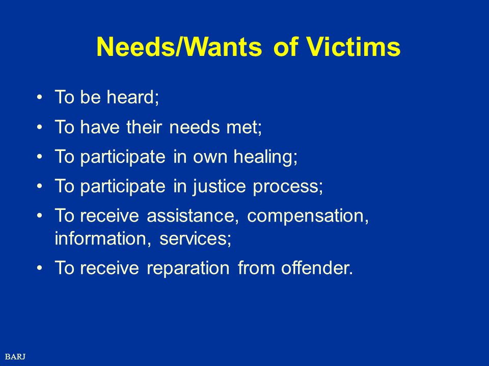 BARJ To be heard; To have their needs met; To participate in own healing; To participate in justice process; To receive assistance, compensation, information, services; To receive reparation from offender.