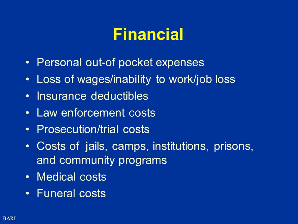 BARJ Financial Personal out-of pocket expenses Loss of wages/inability to work/job loss Insurance deductibles Law enforcement costs Prosecution/trial costs Costs of jails, camps, institutions, prisons, and community programs Medical costs Funeral costs