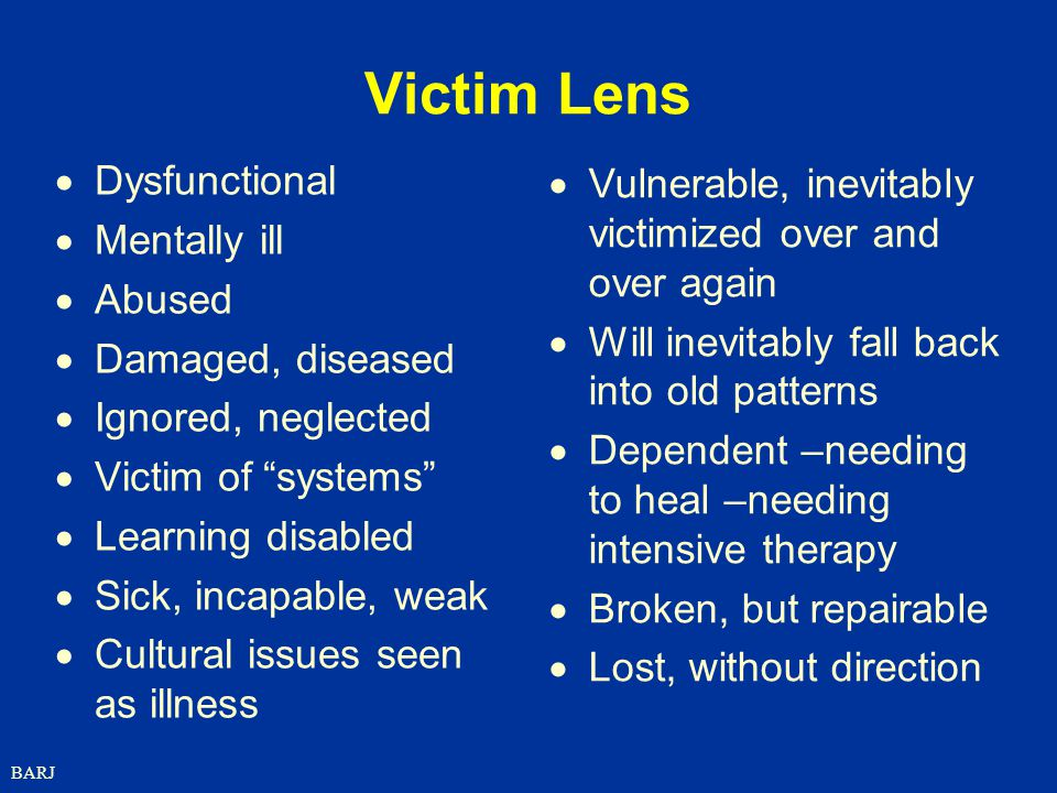 BARJ Victim Lens  Dysfunctional  Mentally ill  Abused  Damaged, diseased  Ignored, neglected  Victim of systems  Learning disabled  Sick, incapable, weak  Cultural issues seen as illness  Vulnerable, inevitably victimized over and over again  Will inevitably fall back into old patterns  Dependent –needing to heal –needing intensive therapy  Broken, but repairable  Lost, without direction