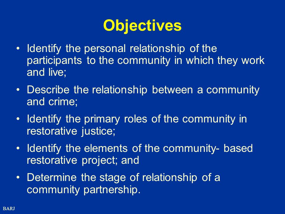 BARJ Objectives Identify the personal relationship of the participants to the community in which they work and live; Describe the relationship between a community and crime; Identify the primary roles of the community in restorative justice; Identify the elements of the community- based restorative project; and Determine the stage of relationship of a community partnership.