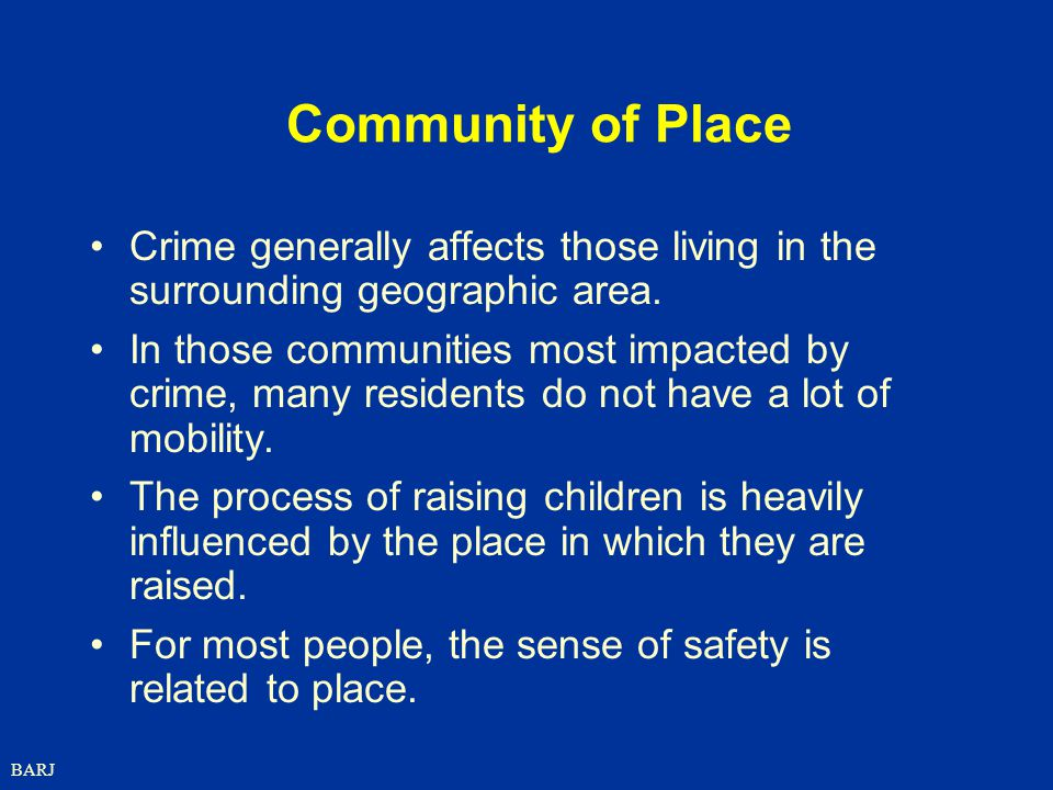 BARJ Community of Place Crime generally affects those living in the surrounding geographic area.