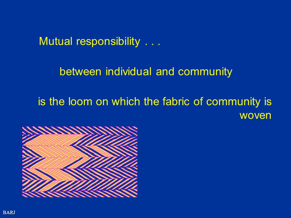 BARJ Mutual responsibility... between individual and community is the loom on which the fabric of community is woven