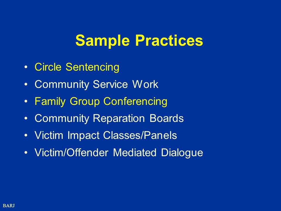 BARJ Sample Practices Circle Sentencing Community Service Work Family Group Conferencing Community Reparation Boards Victim Impact Classes/Panels Victim/Offender Mediated Dialogue
