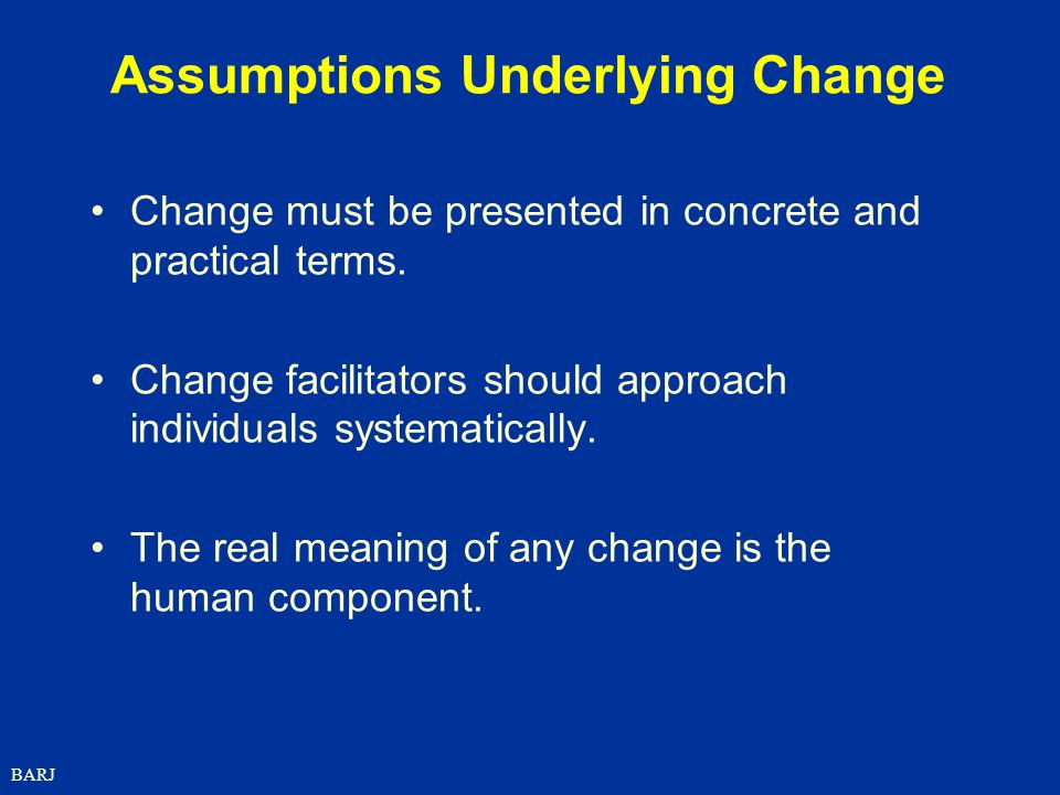BARJ Assumptions Underlying Change Change must be presented in concrete and practical terms.