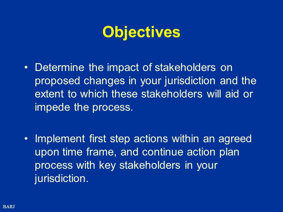 BARJ Objectives Determine the impact of stakeholders on proposed changes in your jurisdiction and the extent to which these stakeholders will aid or impede the process.
