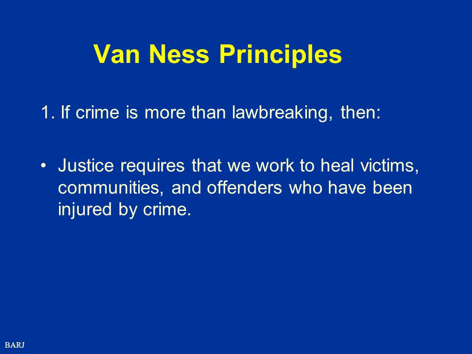 BARJ Van Ness Principles 1. If crime is more than lawbreaking, then: Justice requires that we work to heal victims, communities, and offenders who hav