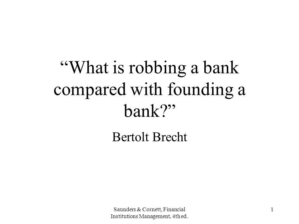 "Saunders & Cornett, Financial Institutions Management, 4th ed. 1 ""What is robbing a bank compared with founding a bank?"" Bertolt Brecht"