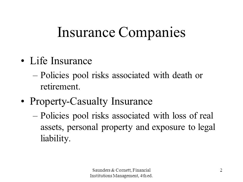 Saunders & Cornett, Financial Institutions Management, 4th ed. 2 Insurance Companies Life Insurance –Policies pool risks associated with death or reti