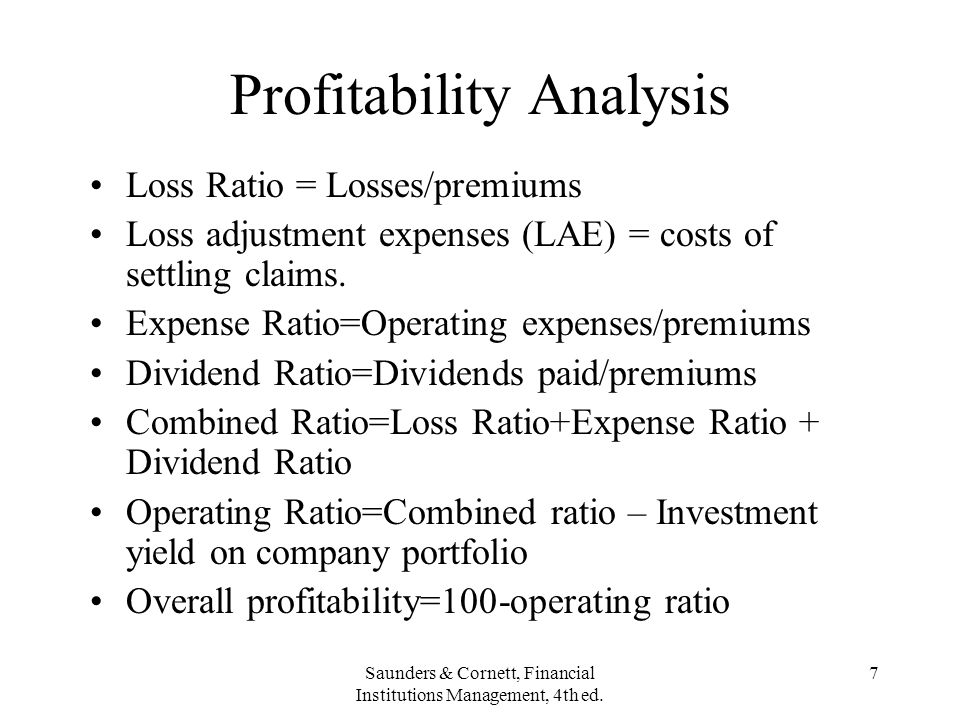 Saunders & Cornett, Financial Institutions Management, 4th ed. 7 Profitability Analysis Loss Ratio = Losses/premiums Loss adjustment expenses (LAE) =