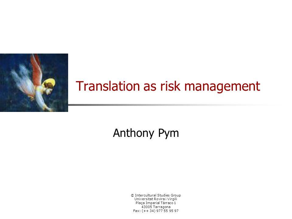 © Intercultural Studies Group Universitat Rovira i Virgili Plaça Imperial Tàrraco 1 43005 Tarragona Fax: (++ 34) 977 55 95 97 Translation as risk management Anthony Pym
