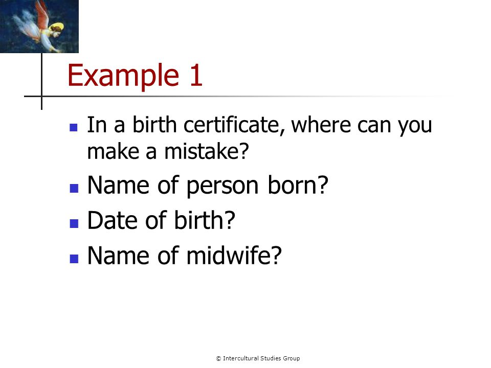 © Intercultural Studies Group Example 1 In a birth certificate, where can you make a mistake.