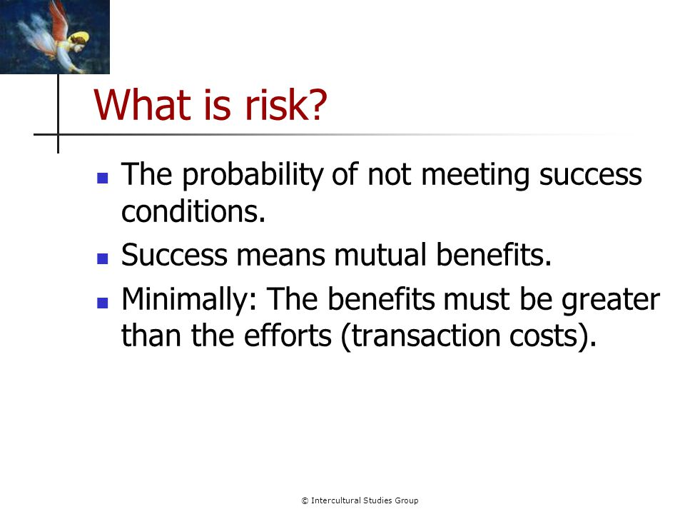 © Intercultural Studies Group What is risk.The probability of not meeting success conditions.