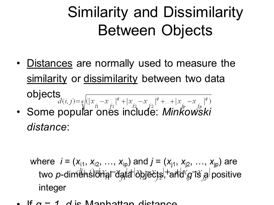 Similarity and Dissimilarity Between Objects Distances are normally used to measure the similarity or dissimilarity between two data objects Some popular ones include: Minkowski distance: where i = (x i1, x i2, …, x ip ) and j = (x j1, x j2, …, x jp ) are two p-dimensional data objects, and q is a positive integer If q = 1, d is Manhattan distance