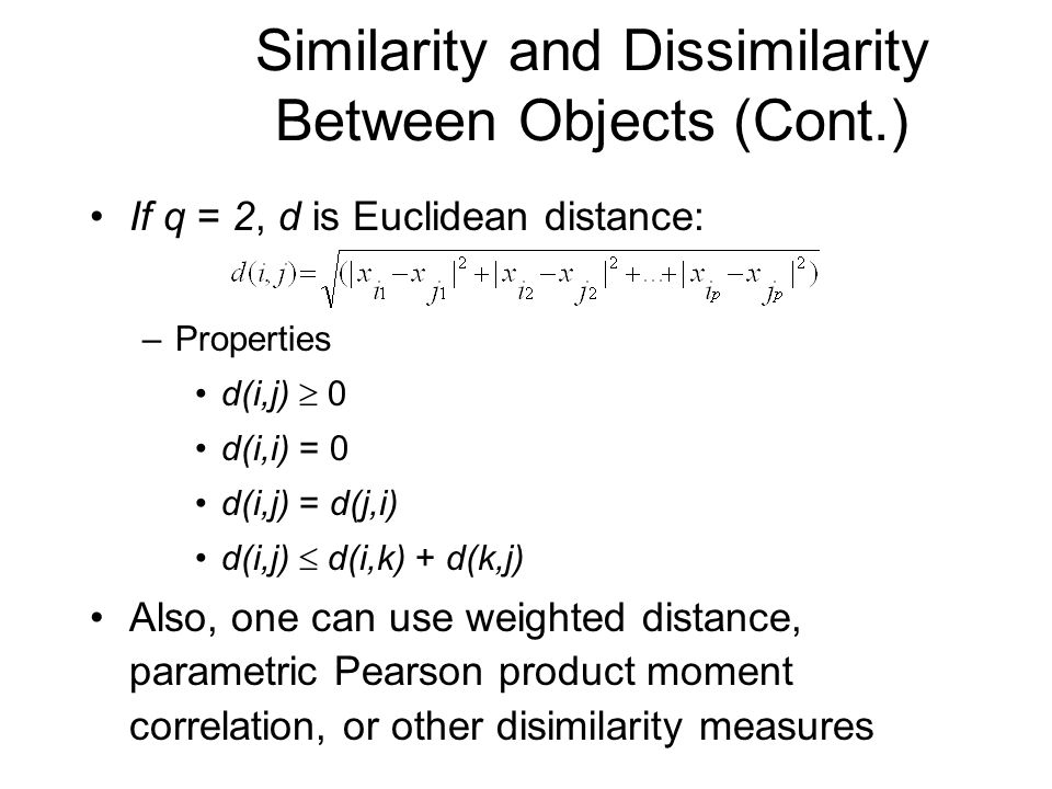 Similarity and Dissimilarity Between Objects (Cont.) If q = 2, d is Euclidean distance: –Properties d(i,j)  0 d(i,i) = 0 d(i,j) = d(j,i) d(i,j)  d(i