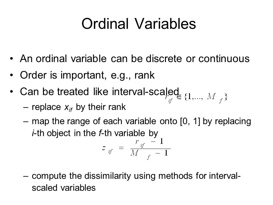 Ordinal Variables An ordinal variable can be discrete or continuous Order is important, e.g., rank Can be treated like interval-scaled –replace x if by their rank –map the range of each variable onto [0, 1] by replacing i-th object in the f-th variable by –compute the dissimilarity using methods for interval- scaled variables