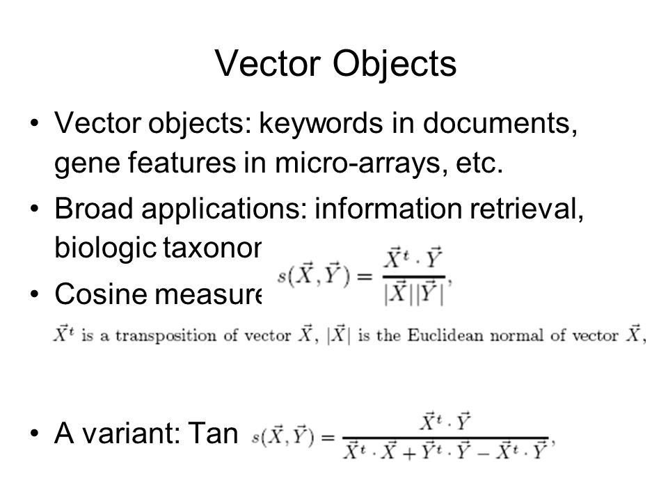 Vector Objects Vector objects: keywords in documents, gene features in micro-arrays, etc. Broad applications: information retrieval, biologic taxonomy