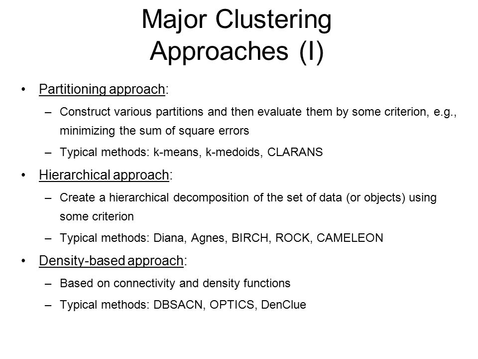 Major Clustering Approaches (I) Partitioning approach: –Construct various partitions and then evaluate them by some criterion, e.g., minimizing the sum of square errors –Typical methods: k-means, k-medoids, CLARANS Hierarchical approach: –Create a hierarchical decomposition of the set of data (or objects) using some criterion –Typical methods: Diana, Agnes, BIRCH, ROCK, CAMELEON Density-based approach: –Based on connectivity and density functions –Typical methods: DBSACN, OPTICS, DenClue